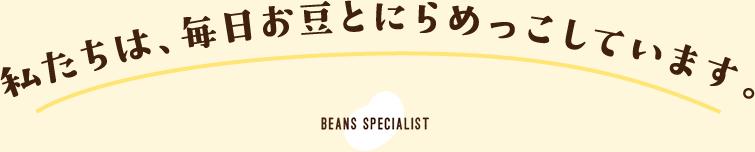 私たちは、毎日お豆とにらめっこしています。